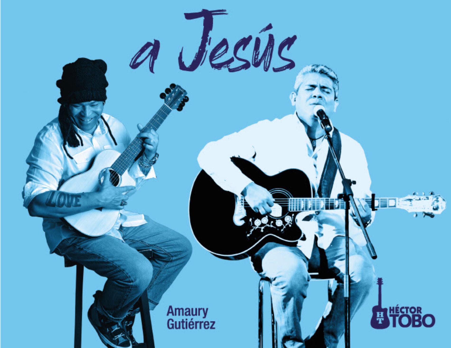 A JESÚS Por Héctor Tobo y Amaury Gutiérrez